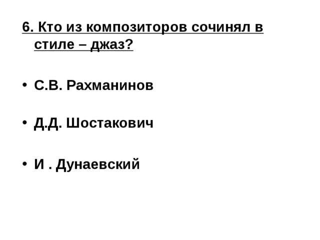 6. Кто из композиторов сочинял в стиле – джаз? С.В. Рахманинов Д.Д. Шостакови...