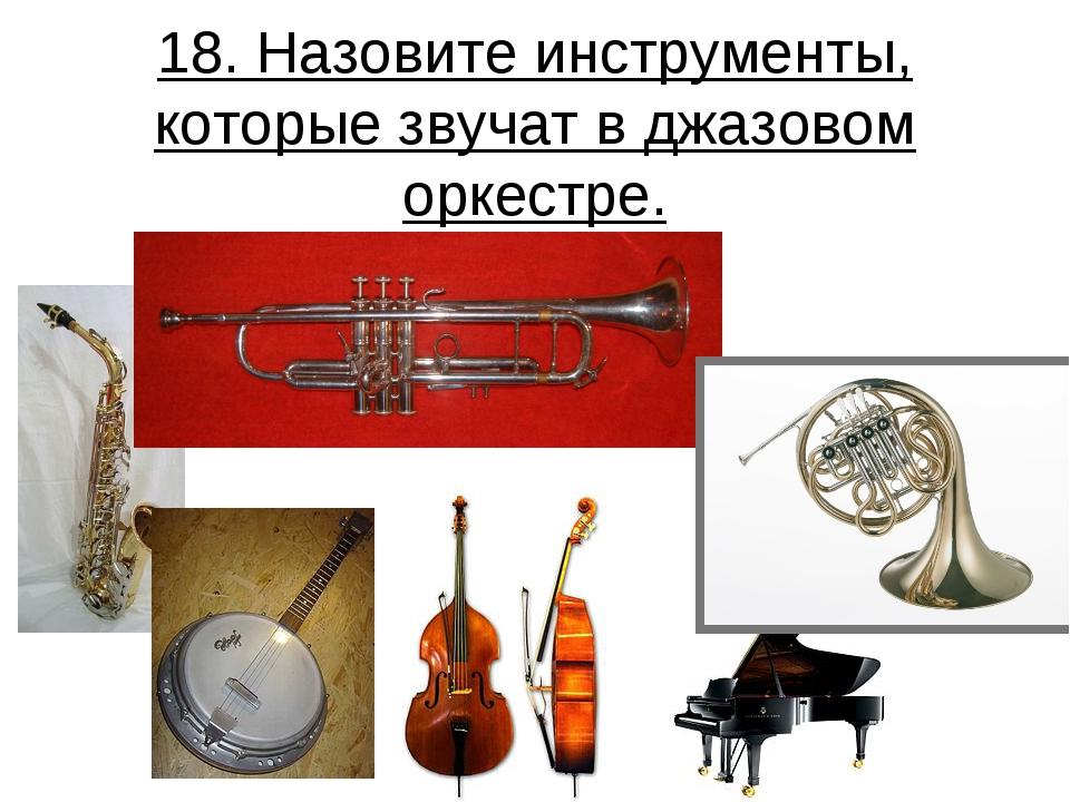 18. Назовите инструменты, которые звучат в джазовом оркестре.
