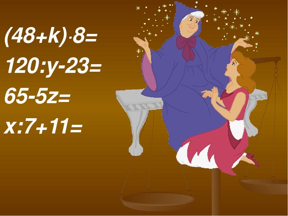 (48+k)∙8= 120:y-23= 65-5z= x:7+11=
