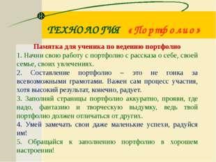 ТЕХНОЛОГИЯ «Портфолио» Памятка для ученика по ведению портфолио 1. Начни свою