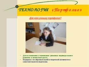 ТЕХНОЛОГИЯ «Портфолио» Для чего ученику портфолио? Для отслеживания и оценива