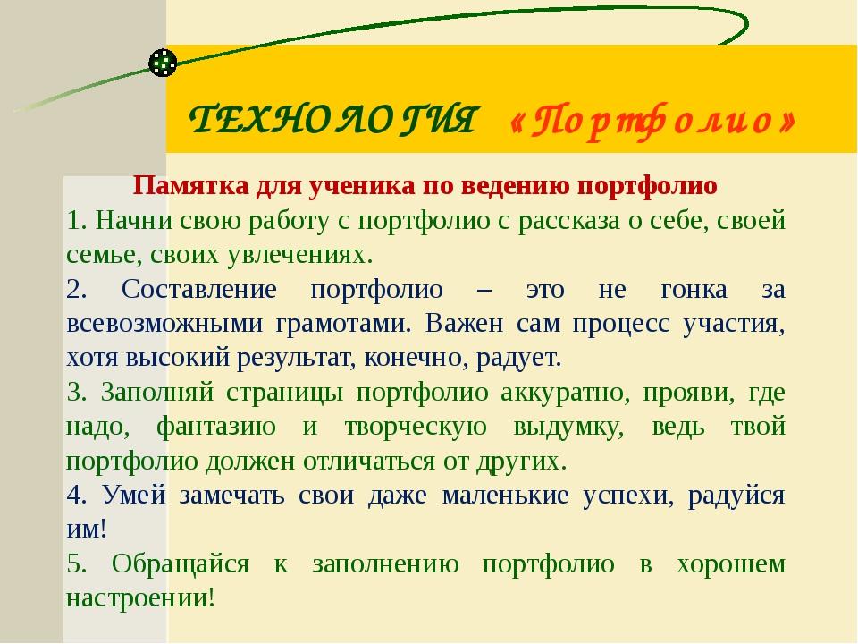ТЕХНОЛОГИЯ «Портфолио» Памятка для ученика по ведению портфолио 1. Начни свою...
