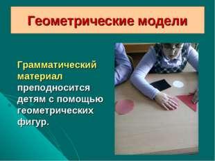 Геометрические модели Грамматический материал преподносится детям с помощью г