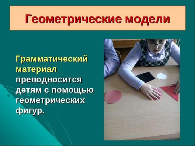Геометрические модели Грамматический материал преподносится детям с помощью г...
