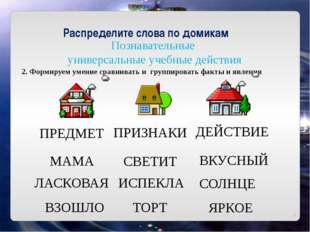 Познавательные универсальные учебные действия Распределите слова по домикам
