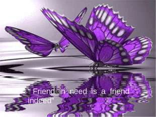 """ Friend in need is a friend indeed"""