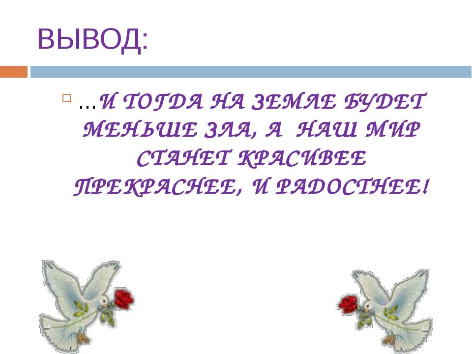 ВЫВОД: …И ТОГДА НА ЗЕМЛЕ БУДЕТ МЕНЬШЕ ЗЛА, А НАШ МИР СТАНЕТ КРАСИВЕЕ ПРЕКРАСН...