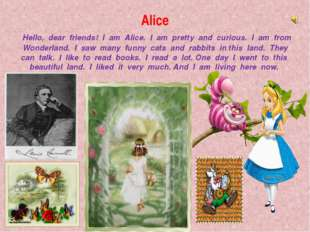 Alice Hello, dear friends! I am Alice. I am pretty and curious. I am from Won