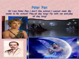 Peter Pan Hi! I am Peter Pan. I don't like school. I cannot read. My motto is