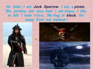 Hi, kids! I am Jack Sparrow. I am a pirate. We, pirates, are very bad. I am a