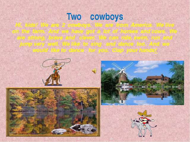 Two cowboys Hi, kids! We are 2 cowboys. We are from America. We live on the f...