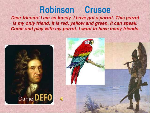 Robinson Crusoe Dear friends! I am so lonely. I have got a parrot. This parro...
