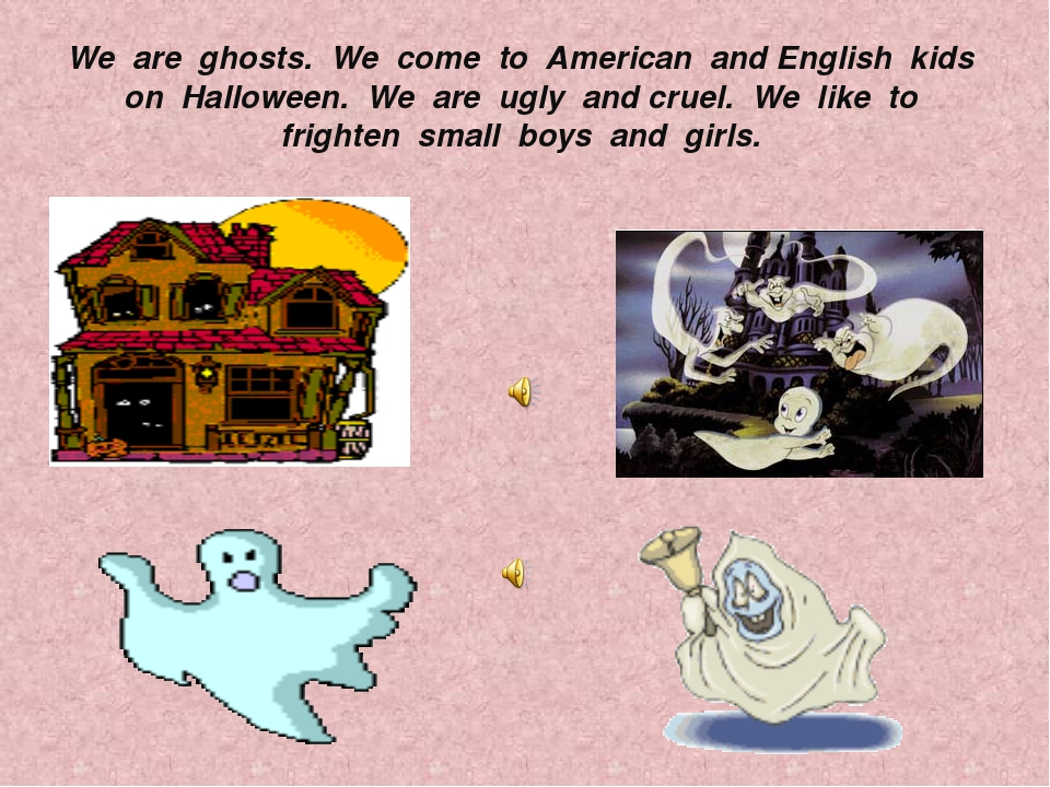 We are ghosts. We come to American and English kids on Halloween. We are ugly...