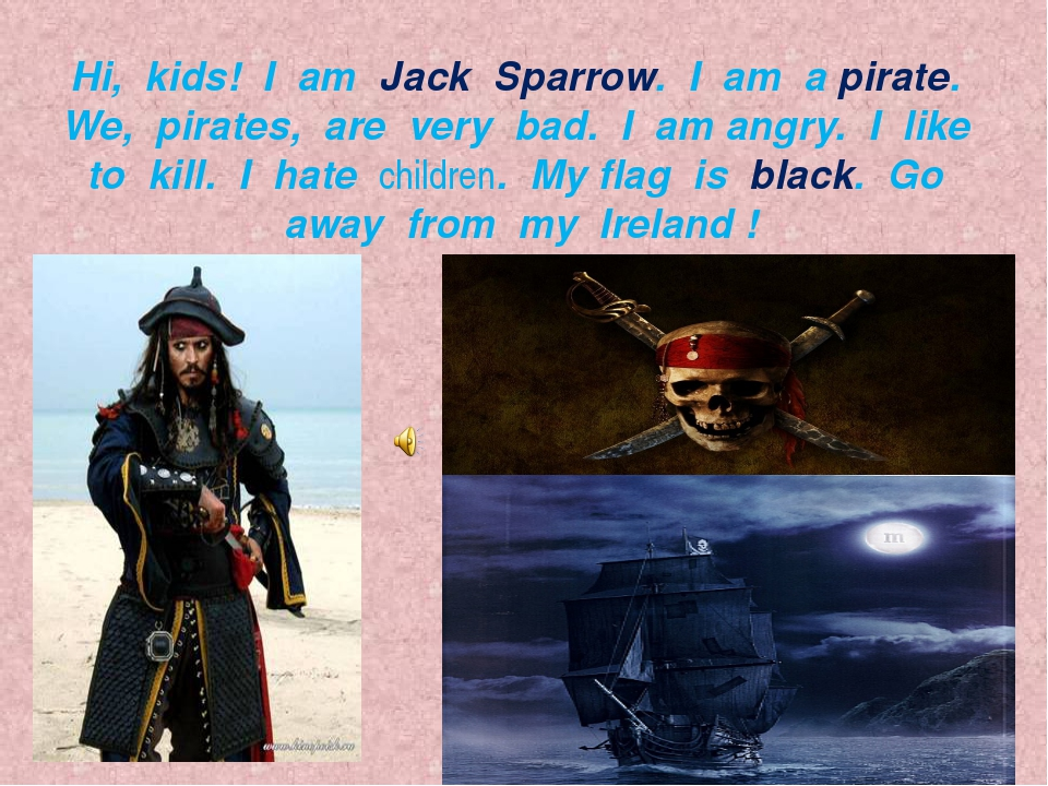 Hi, kids! I am Jack Sparrow. I am a pirate. We, pirates, are very bad. I am a...