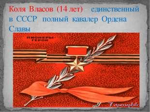 Коля Власов (14 лет) - единственный в СССР полный кавалер Ордена Славы