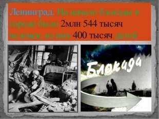 Ленинград. На начало блокады в городе было 2млн 544 тысяч человек, из них 400