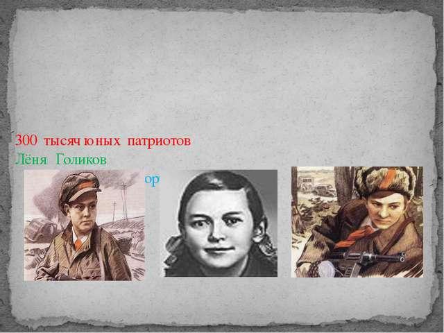 300 тысяч юных патриотов Лёня Голиков Зина Портнова Валя Котик