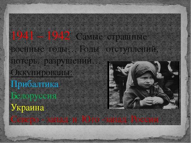 1941 – 1942 Самые страшные военные годы… Годы отступлений, потерь, разрушений...
