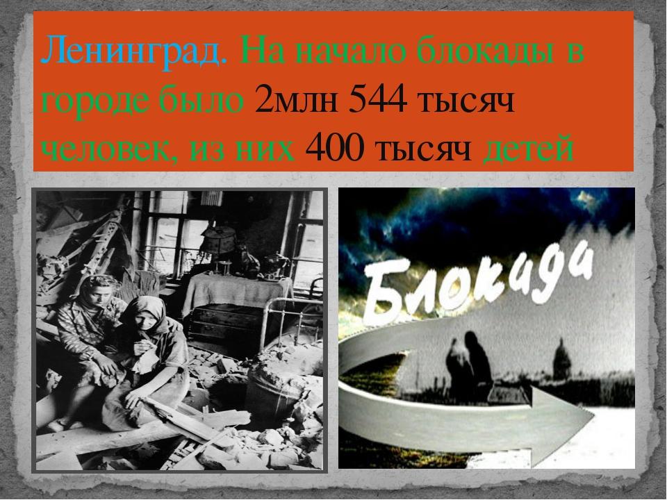 Ленинград. На начало блокады в городе было 2млн 544 тысяч человек, из них 400...