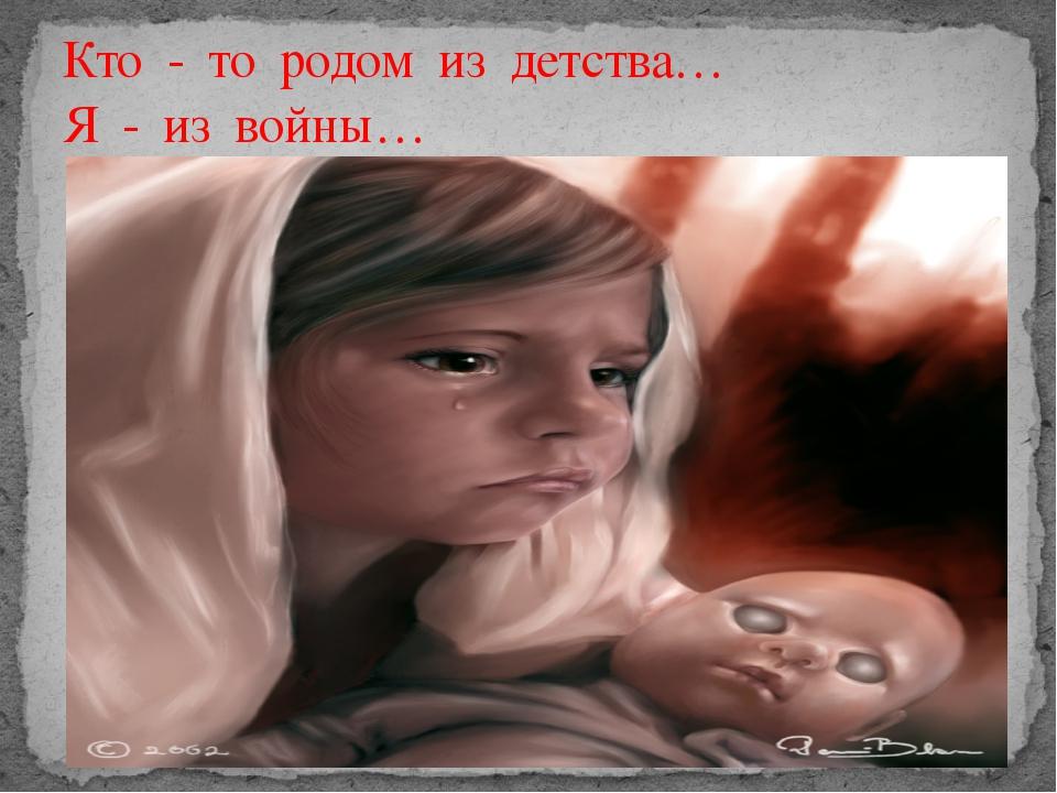 Кто - то родом из детства… Я - из войны…