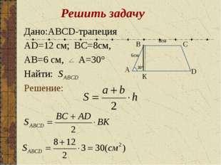 Решить задачу Дано:ABCD-трапеция AD=12 см; BC=8см, AB=6 см, A=30° Найти: Реше