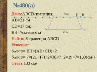 №480(а) Дано:ABCD-трапеция AB=21 см CD=17 см; BH=7см-высота Найти: S трапеции