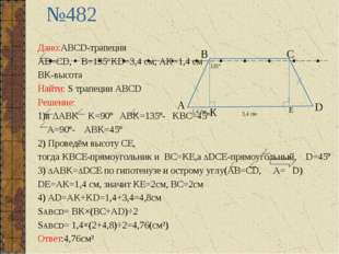 №482 Дано:ABCD-трапеция AB=CD, B=135°KD=3,4 см; AK=1,4 см BK-высота Найти: S
