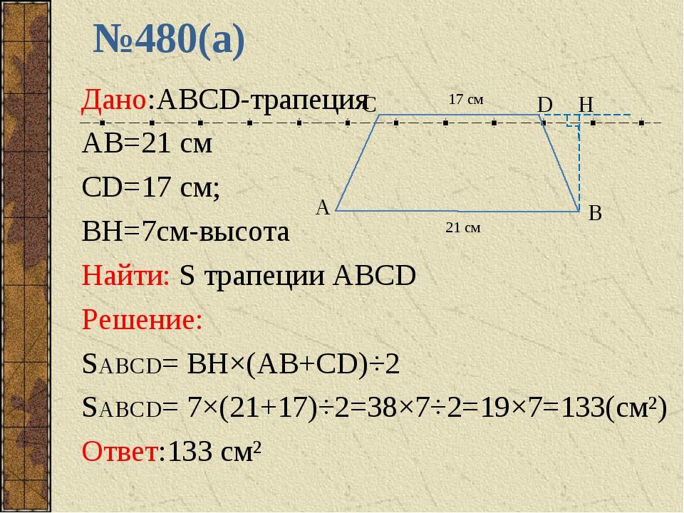 №480(а) Дано:ABCD-трапеция AB=21 см CD=17 см; BH=7см-высота Найти: S трапеции...