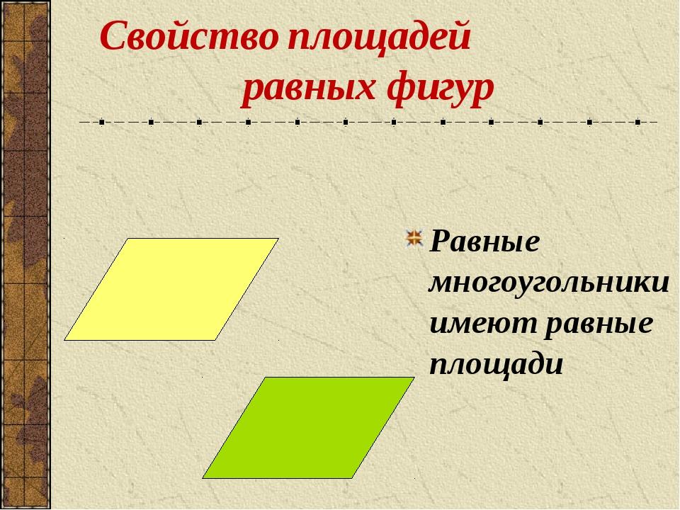Свойство площадей равных фигур Равные многоугольники имеют равные площади