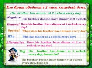 Его брат обедает в 2 часа каждый день. His brother has dinner at 2 o'clock ev