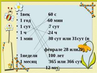 1век 60 с 1 год 60 мин 1 сут 7 сут 1 ч 24 ч 1 мин 30 сут или 31сут (в феврале