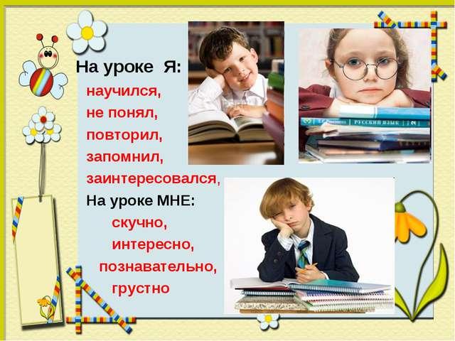 На уроке Я: научился, не понял, повторил, запомнил, заинтересовался, На уроке...