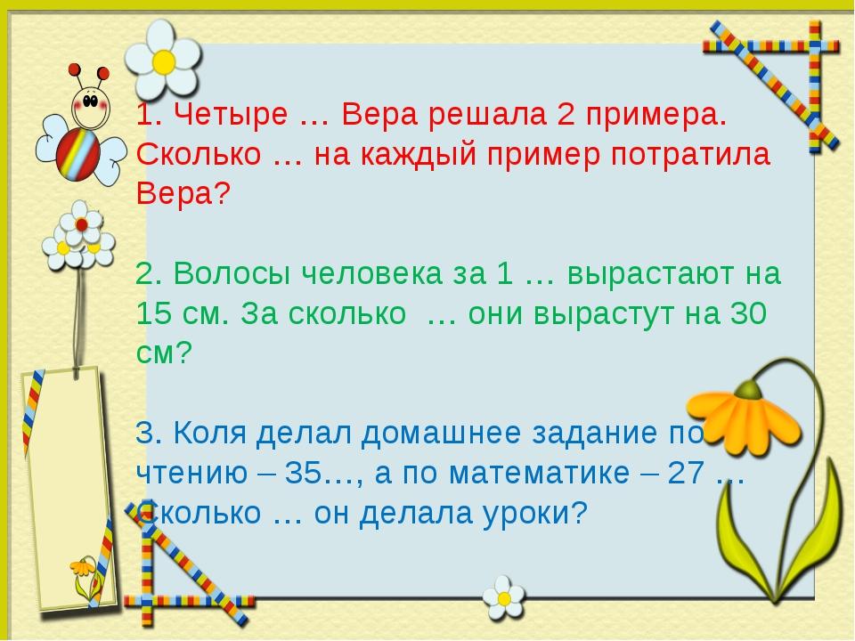 1. Четыре … Вера решала 2 примера. Сколько … на каждый пример потратила Вера?...