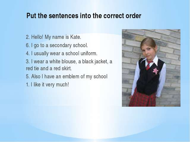 Put the sentences into the correct order 2. Hello! My name is Kate. 6. I go t...