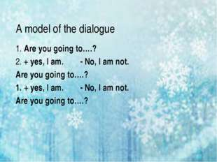 A model of the dialogue 1. Are you going to….? 2. + yes, I am. - No, I am not