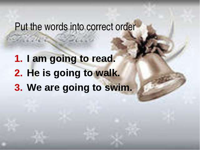 Put the words into correct order I am going to read. He is going to walk. We...