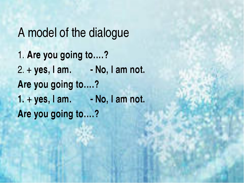 A model of the dialogue 1. Are you going to….? 2. + yes, I am. - No, I am not...