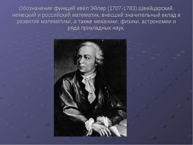 Обозначение функций ввёл Эйлер (1707-1783).Швейцарский, немецкий и российский...