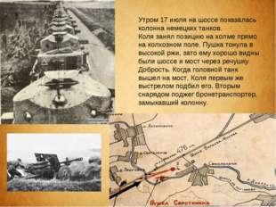 Утром 17 июля на шоссе показалась колонна немецких танков. Коля занял позицию