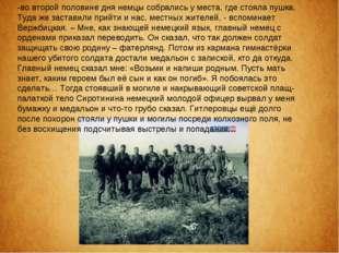 -во второй половине дня немцы собрались у места, где стояла пушка. Туда же за