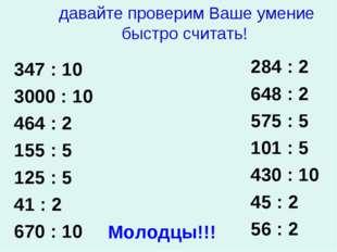 давайте проверим Ваше умение быстро считать! 347 : 10 3000 : 10 464 : 2 155