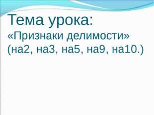 Тема урока: «Признаки делимости» (на2, на3, на5, на9, на10.)