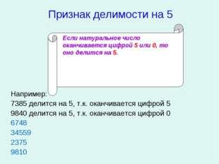 Признак делимости на 5 Например: 7385 делится на 5, т.к. оканчивается цифрой