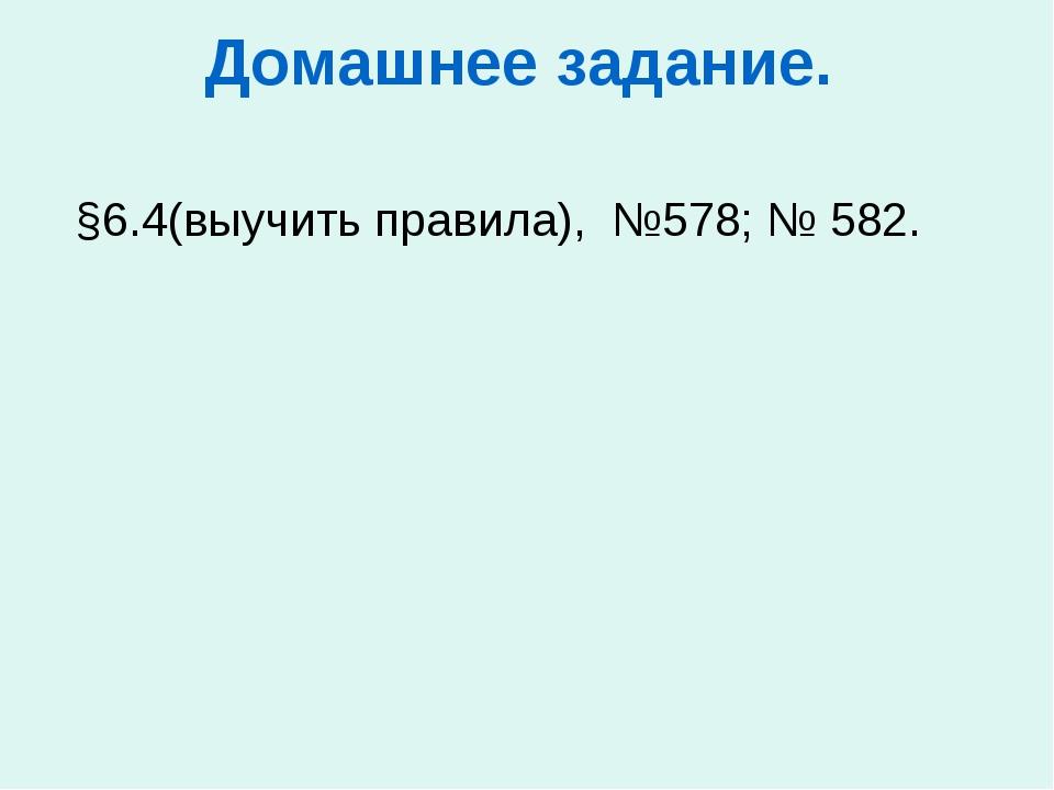Домашнее задание.  §6.4(выучить правила), №578; № 582.