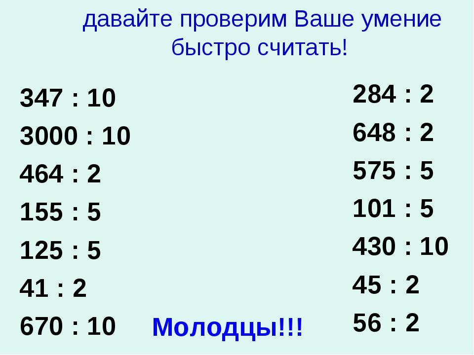 давайте проверим Ваше умение быстро считать! 347 : 10 3000 : 10 464 : 2 155...
