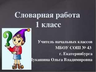 Словарная работа 1 класс Учитель начальных классов МБОУ СОШ № 43 г. Екатеринб
