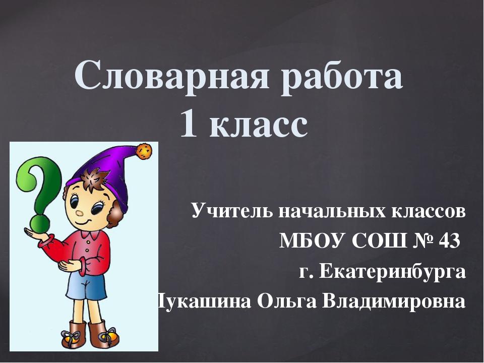 Словарная работа 1 класс Учитель начальных классов МБОУ СОШ № 43 г. Екатеринб...