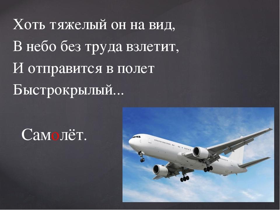 Хоть тяжелый он на вид, В небо без труда взлетит, И отправится в полет Быстро...