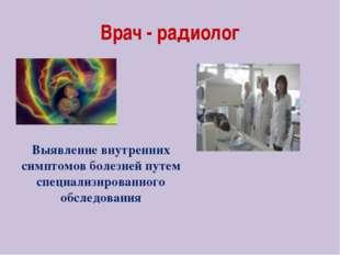 Врач - радиолог Выявление внутренних симптомов болезней путем специализирован