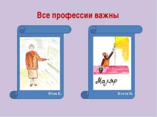 Все профессии важны Юля К. Костя В.